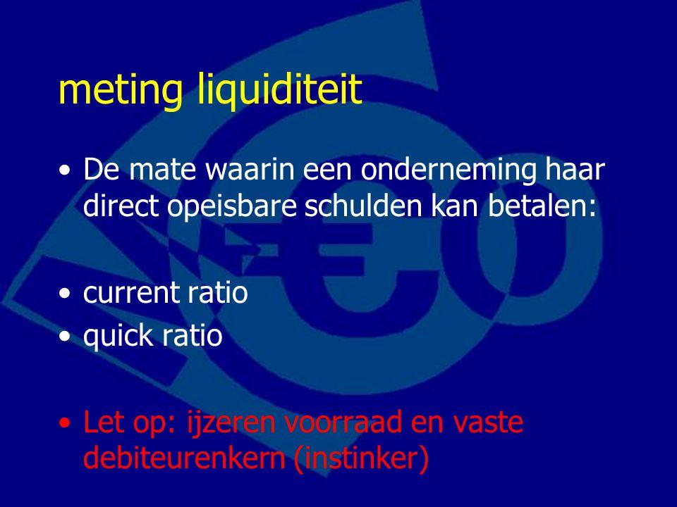 meting liquiditeit De mate waarin een onderneming haar direct opeisbare schulden kan betalen: current ratio quick ratio Let op: ijzeren voorraad en vaste debiteurenkern (instinker)