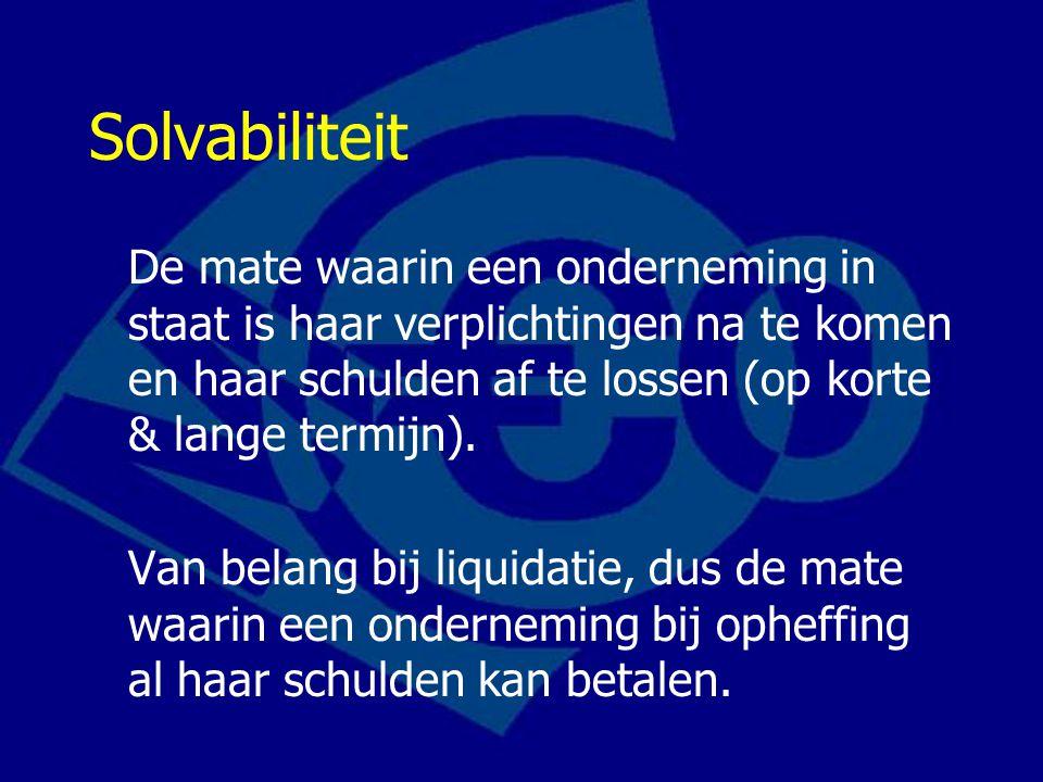 Solvabiliteit De mate waarin een onderneming in staat is haar verplichtingen na te komen en haar schulden af te lossen (op korte & lange termijn). Van