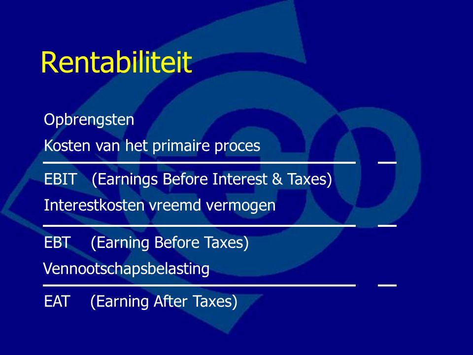 Rentabiliteit Opbrengsten Kosten van het primaire proces EBIT (Earnings Before Interest & Taxes) Interestkosten vreemd vermogen EBT (Earning Before Ta