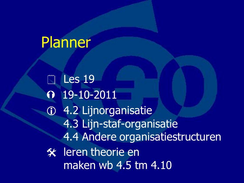 Planner  Les 19  19-10-2011  4.2 Lijnorganisatie 4.3 Lijn-staf-organisatie 4.4 Andere organisatiestructuren  leren theorie en maken wb 4.5 tm 4.10