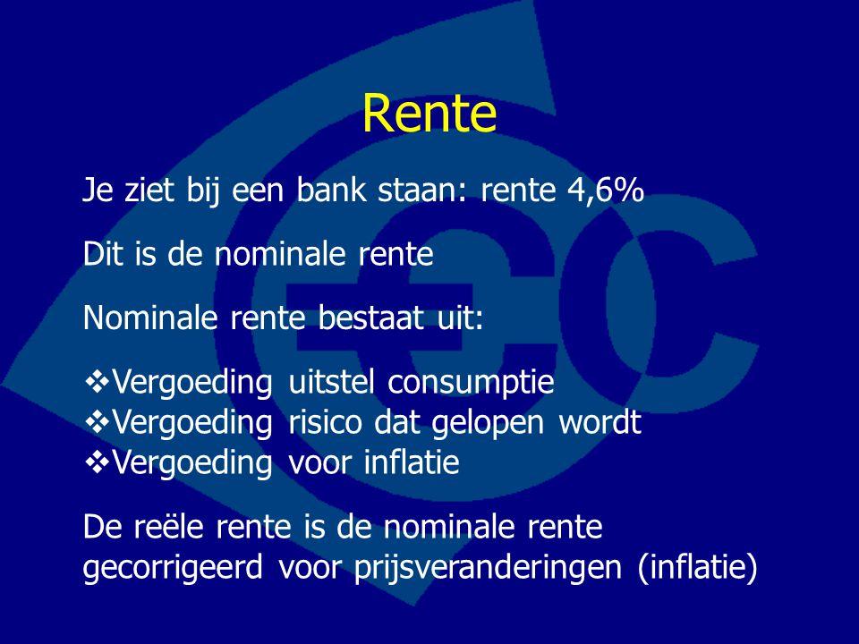 Rente Nominale rente bestaat uit:  Vergoeding uitstel consumptie  Vergoeding risico dat gelopen wordt  Vergoeding voor inflatie De reële rente is de nominale rente gecorrigeerd voor prijsveranderingen (inflatie) Je ziet bij een bank staan: rente 4,6% Dit is de nominale rente
