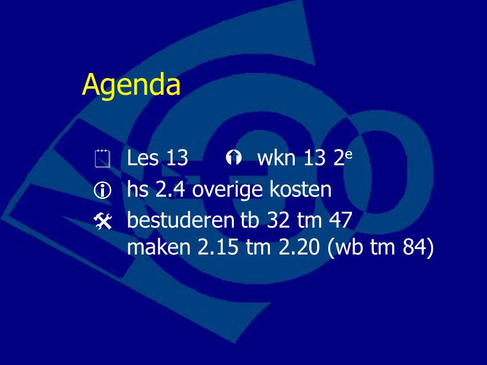Agenda  Les 13  wkn 13 2 e  hs 2.4 overige kosten  bestuderen tb 32 tm 47 maken 2.15 tm 2.20 (wb tm 84)