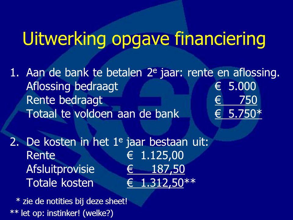 Uitwerking opgave financiering 1.Aan de bank te betalen 2 e jaar: rente en aflossing. Aflossing bedraagt € 5.000 Rente bedraagt € 750 Totaal te voldoe