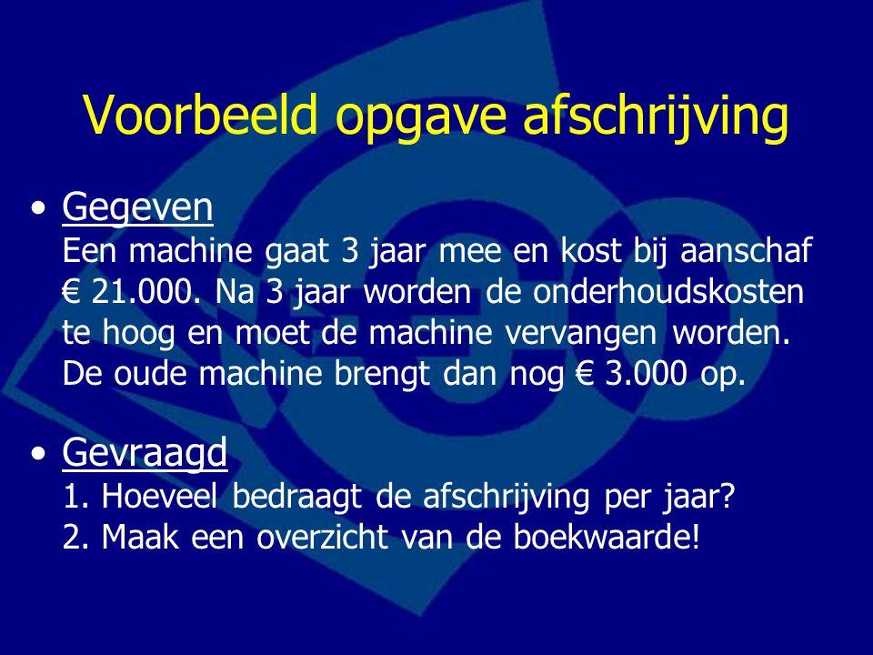Voorbeeld opgave afschrijving Gegeven Een machine gaat 3 jaar mee en kost bij aanschaf € 21.000. Na 3 jaar worden de onderhoudskosten te hoog en moet
