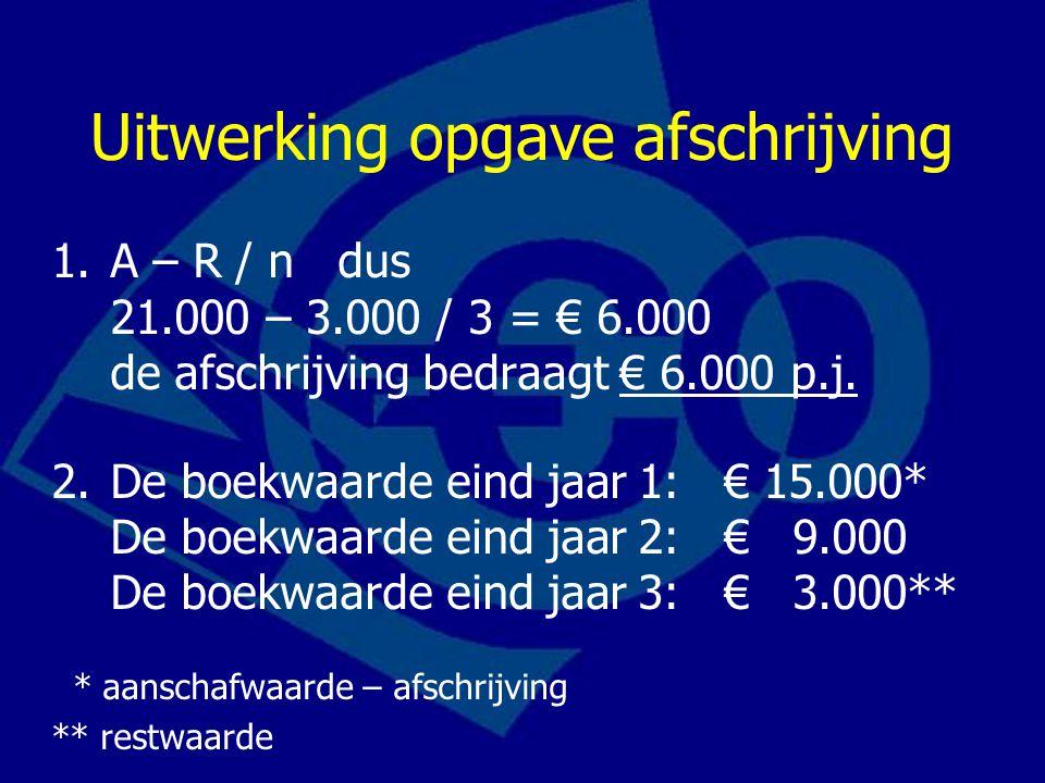 Uitwerking opgave afschrijving 1.A – R / n dus 21.000 – 3.000 / 3 = € 6.000 de afschrijving bedraagt € 6.000 p.j. 2.De boekwaarde eind jaar 1: € 15.00