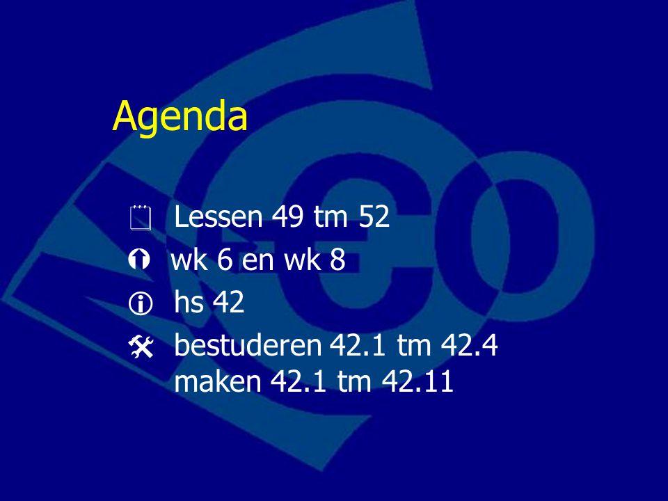 Agenda  Lessen 49 tm 52  wk 6 en wk 8  hs 42  bestuderen 42.1 tm 42.4 maken 42.1 tm 42.11