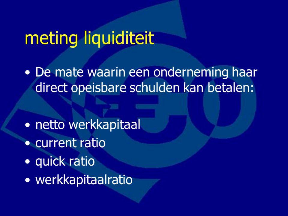 meting liquiditeit De mate waarin een onderneming haar direct opeisbare schulden kan betalen: netto werkkapitaal current ratio quick ratio werkkapitaalratio