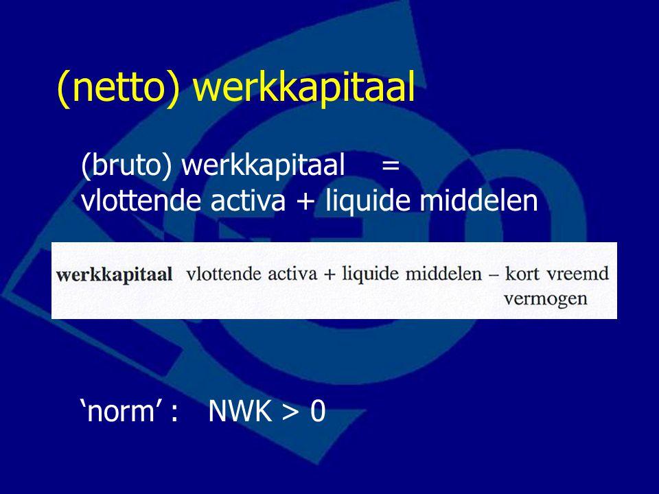 (netto) werkkapitaal voorbeeld NWK 2000: (90 + 400 + 50) - (100 + 450) = -10 NWK 2001: (110 + 350 + 40) - (50 + 350) = 100 conclusie: liquiditeit is sterk verbeterd