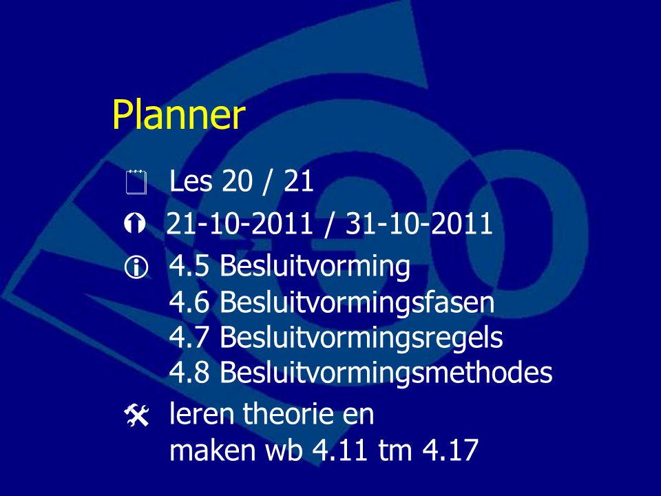 Planner  Les 20 / 21  21-10-2011 / 31-10-2011  4.5 Besluitvorming 4.6 Besluitvormingsfasen 4.7 Besluitvormingsregels 4.8 Besluitvormingsmethodes  leren theorie en maken wb 4.11 tm 4.17