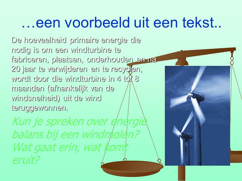 …een voorbeeld uit een tekst.. Kun je spreken over energie balans bij een windmolen? Wat gaat erin, wat komt eruit? De hoeveelheid primaire energie di