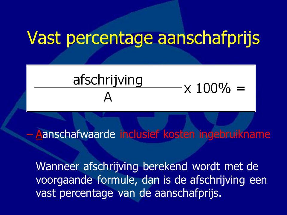 Vast percentage aanschafprijs –A –Aanschafwaarde inclusief kosten ingebruikname Wanneer afschrijving berekend wordt met de voorgaande formule, dan is
