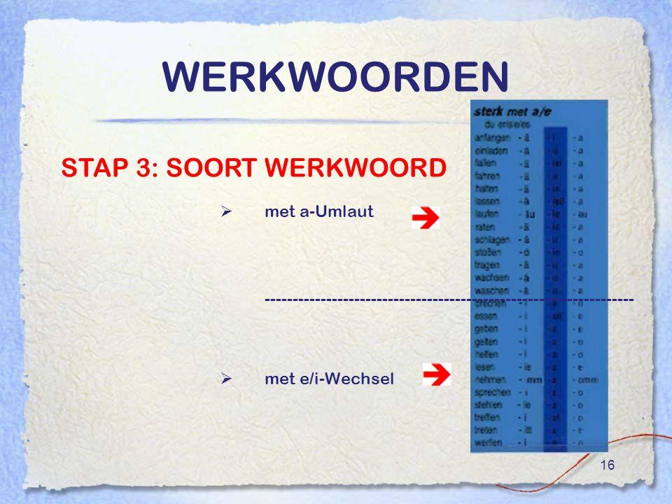 16 WERKWOORDEN  met a-Umlaut ------------------------------------------------------------------  met e/i-Wechsel STAP 3: SOORT WERKWOORD