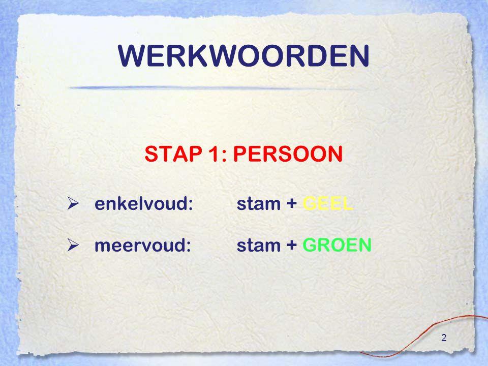 2 WERKWOORDEN STAP 1: PERSOON  enkelvoud:stam + GEEL  meervoud:stam + GROEN