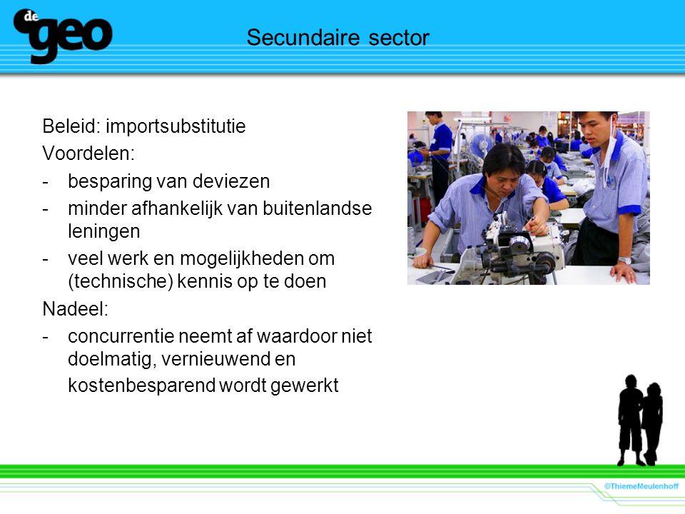 Secundaire sector Beleid: importsubstitutie Voordelen: -besparing van deviezen -minder afhankelijk van buitenlandse leningen -veel werk en mogelijkheden om (technische) kennis op te doen Nadeel: -concurrentie neemt af waardoor niet doelmatig, vernieuwend en kostenbesparend wordt gewerkt