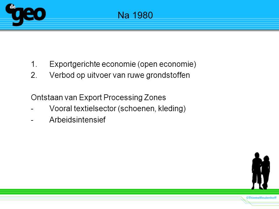 Na 1980 1.Exportgerichte economie (open economie) 2.Verbod op uitvoer van ruwe grondstoffen Ontstaan van Export Processing Zones -Vooral textielsector (schoenen, kleding) -Arbeidsintensief