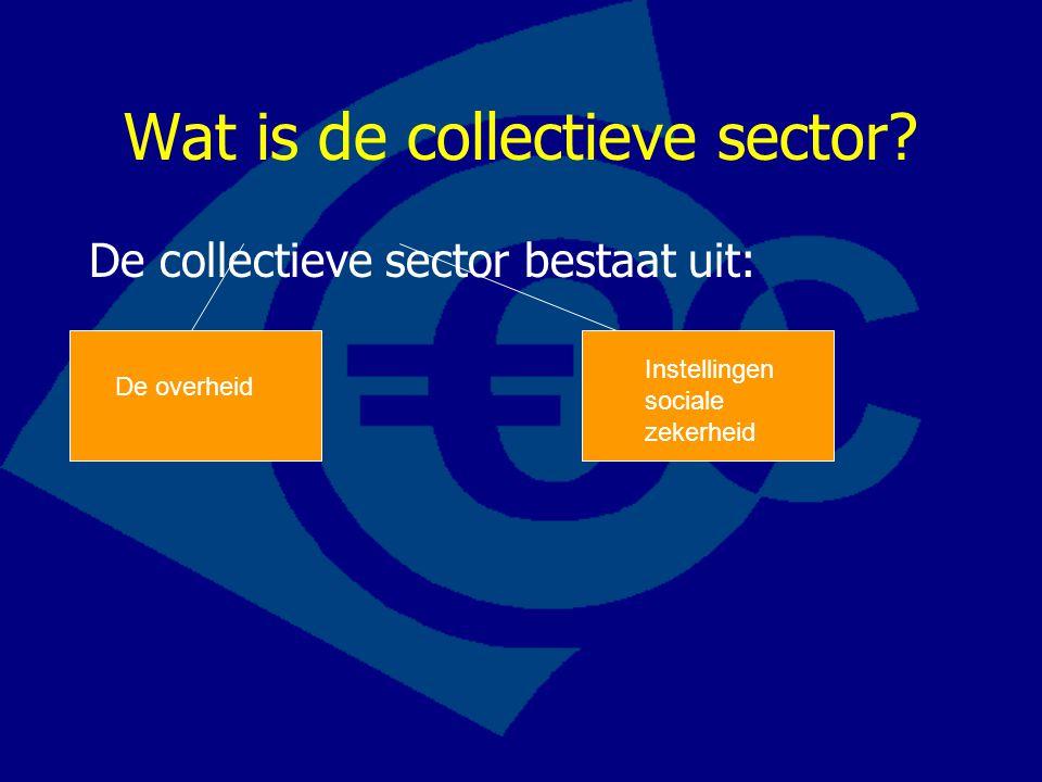 Wat is de collectieve sector? De collectieve sector bestaat uit: De overheid Instellingen sociale zekerheid