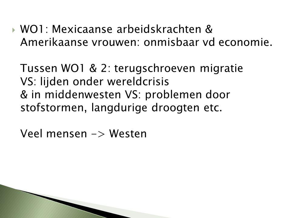  WO1: Mexicaanse arbeidskrachten & Amerikaanse vrouwen: onmisbaar vd economie. Tussen WO1 & 2: terugschroeven migratie VS: lijden onder wereldcrisis