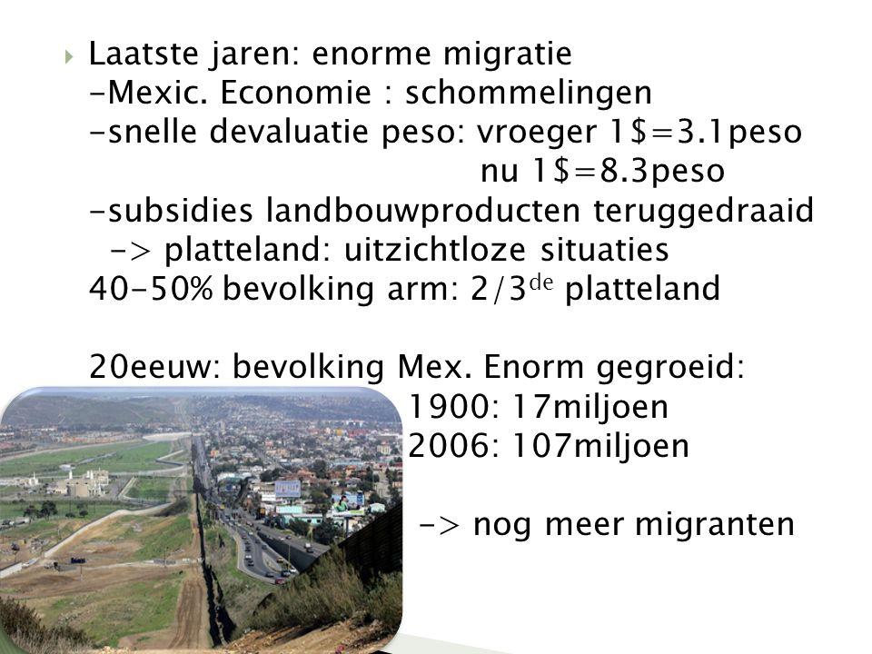  Laatste jaren: enorme migratie -Mexic. Economie : schommelingen -snelle devaluatie peso: vroeger 1$=3.1peso nu 1$=8.3peso -subsidies landbouwproduct