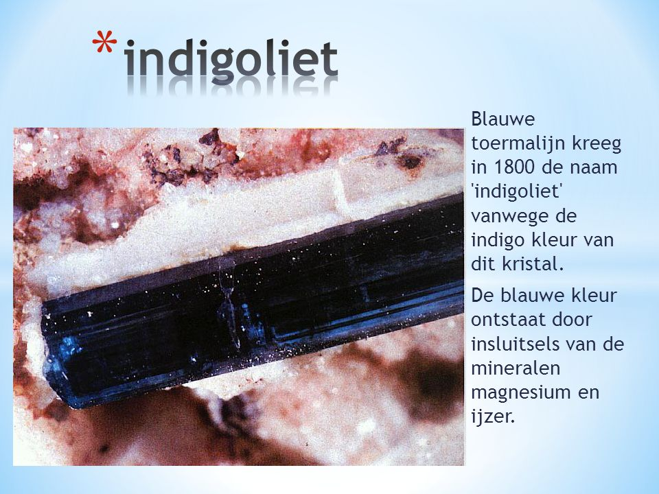 Blauwe toermalijn kreeg in 1800 de naam 'indigoliet' vanwege de indigo kleur van dit kristal. De blauwe kleur ontstaat door insluitsels van de mineral
