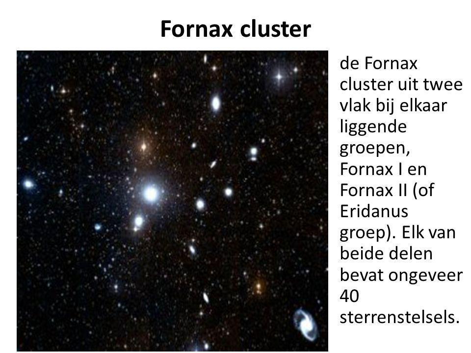 Fornax cluster de Fornax cluster uit twee vlak bij elkaar liggende groepen, Fornax I en Fornax II (of Eridanus groep). Elk van beide delen bevat ongev