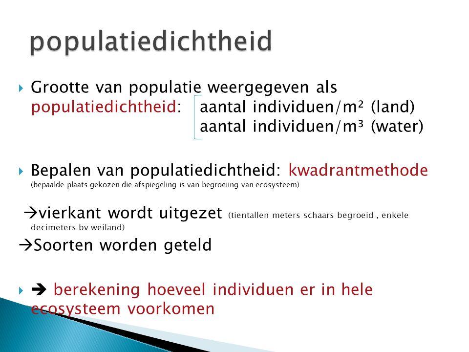  Grootte van populatie weergegeven als populatiedichtheid: aantal individuen/m² (land) aantal individuen/m³ (water)  Bepalen van populatiedichtheid: