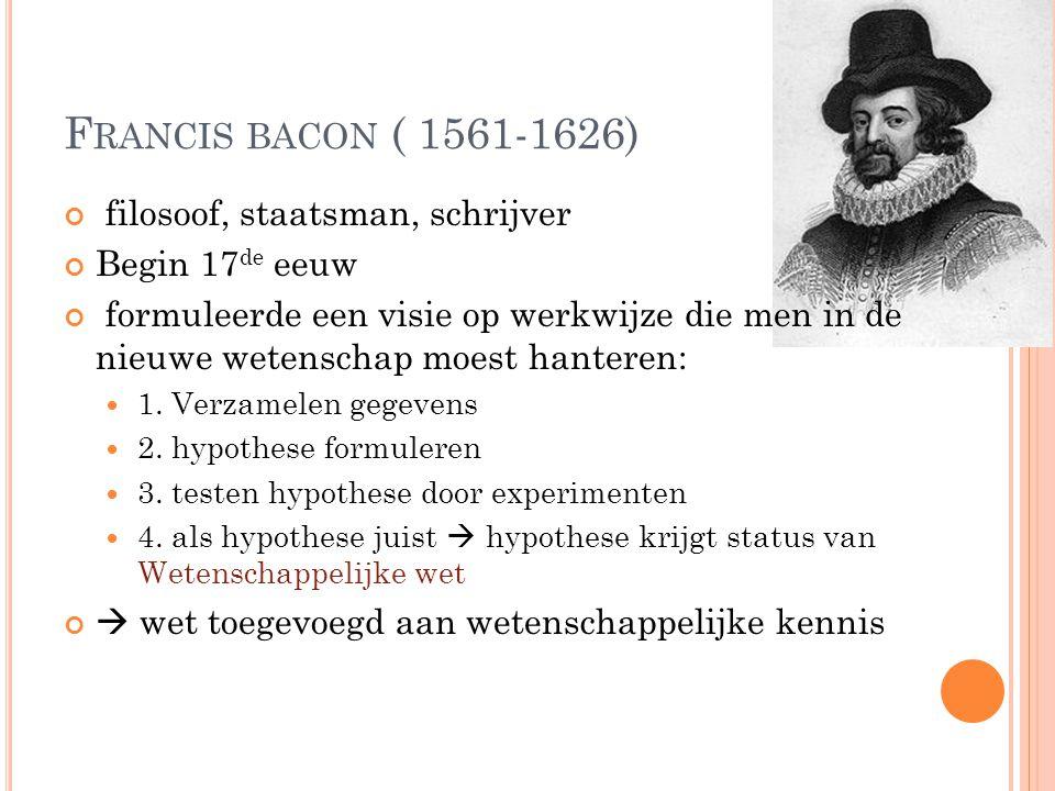 F RANCIS BACON ( 1561-1626) filosoof, staatsman, schrijver Begin 17 de eeuw formuleerde een visie op werkwijze die men in de nieuwe wetenschap moest h