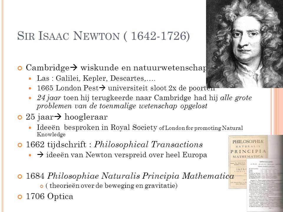 S IR I SAAC N EWTON ( 1642-1726) Cambridge  wiskunde en natuurwetenschappen Las : Galilei, Kepler, Descartes,…. 1665 London Pest  universiteit sloot