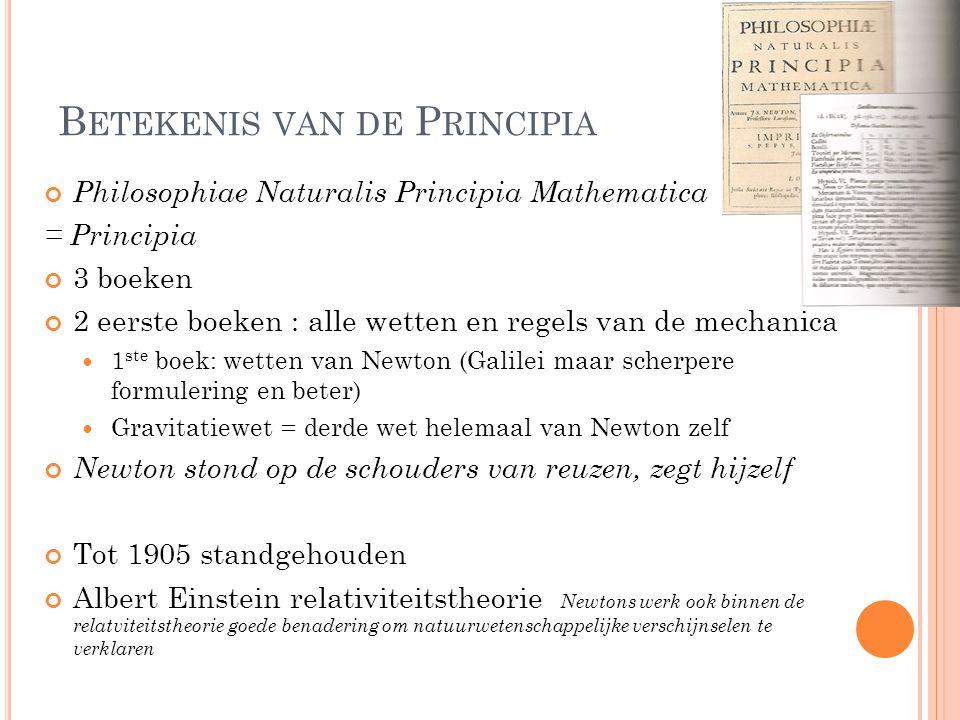 B ETEKENIS VAN DE P RINCIPIA Philosophiae Naturalis Principia Mathematica = Principia 3 boeken 2 eerste boeken : alle wetten en regels van de mechanic