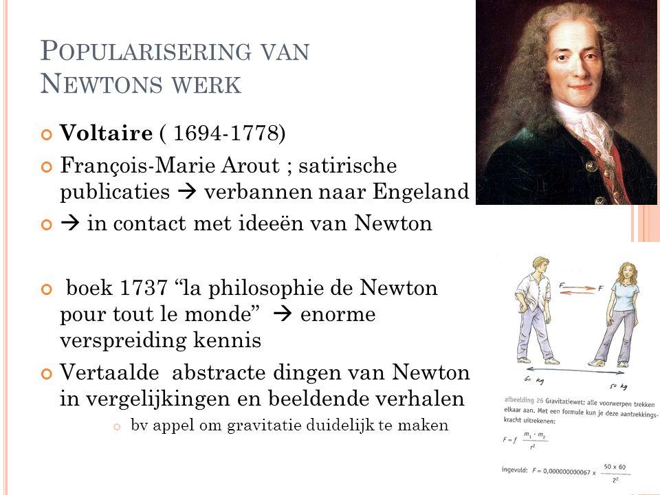 P OPULARISERING VAN N EWTONS WERK Voltaire ( 1694-1778) François-Marie Arout ; satirische publicaties  verbannen naar Engeland  in contact met ideeë
