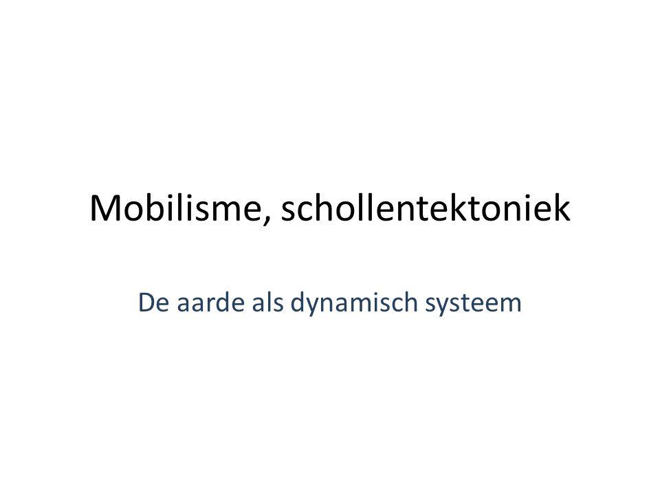 Mobilisme, schollentektoniek De aarde als dynamisch systeem