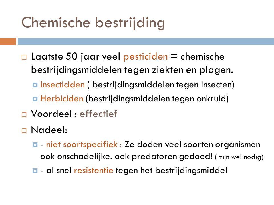 Chemische bestrijding  Laatste 50 jaar veel pesticiden = chemische bestrijdingsmiddelen tegen ziekten en plagen.  Insecticiden ( bestrijdingsmiddele