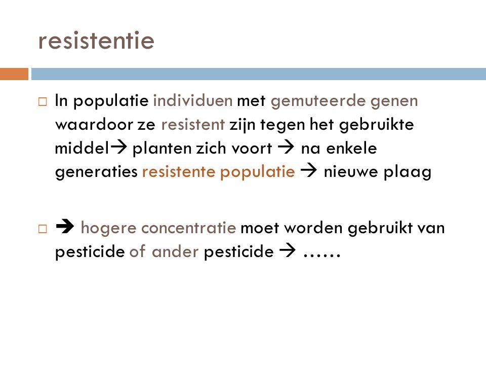 resistentie  In populatie individuen met gemuteerde genen waardoor ze resistent zijn tegen het gebruikte middel  planten zich voort  na enkele gene