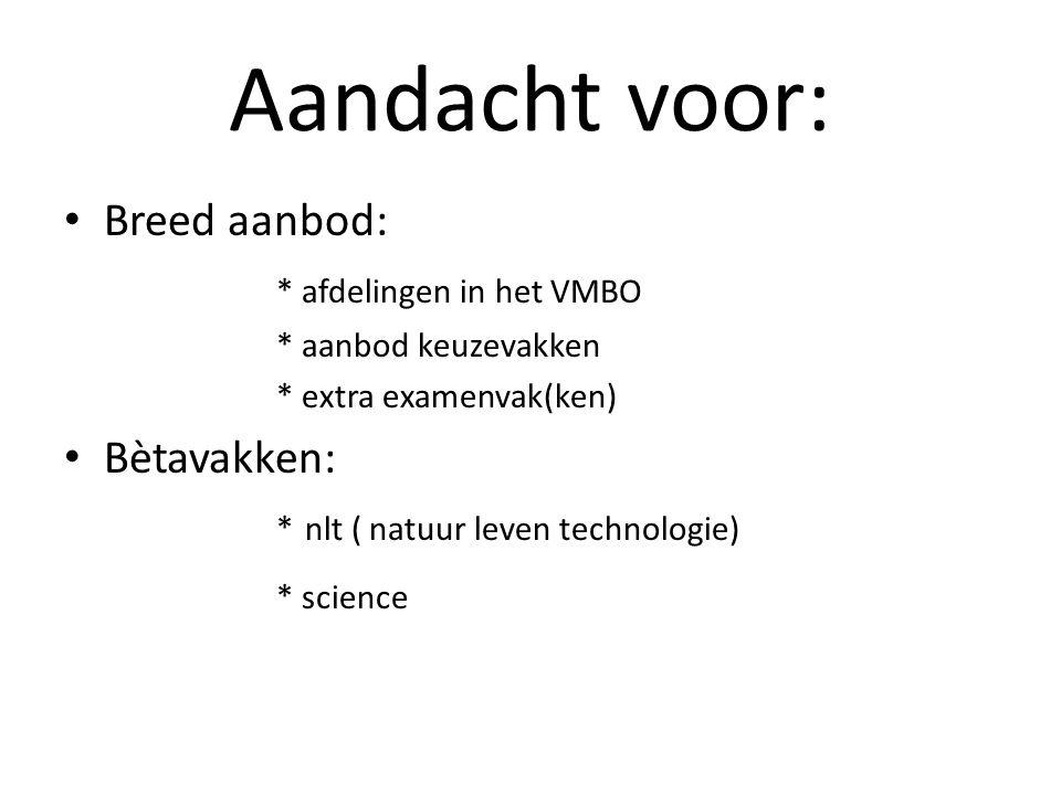 Aandacht voor: Breed aanbod: * afdelingen in het VMBO * aanbod keuzevakken * extra examenvak(ken) Bètavakken: * nlt ( natuur leven technologie) * scie