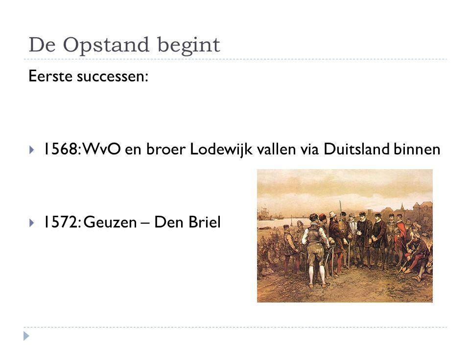 De Opstand begint Eerste successen:  1568: WvO en broer Lodewijk vallen via Duitsland binnen  1572: Geuzen – Den Briel