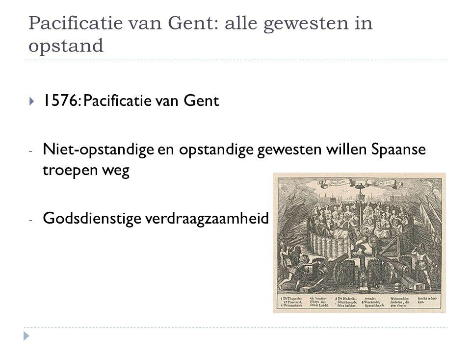 Pacificatie van Gent: alle gewesten in opstand  1576: Pacificatie van Gent - Niet-opstandige en opstandige gewesten willen Spaanse troepen weg - Gods