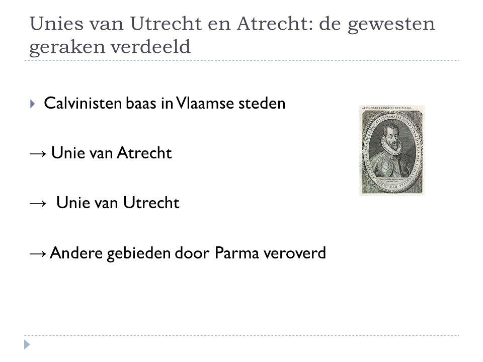 Unies van Utrecht en Atrecht: de gewesten geraken verdeeld  Calvinisten baas in Vlaamse steden → Unie van Atrecht → Unie van Utrecht → Andere gebiede