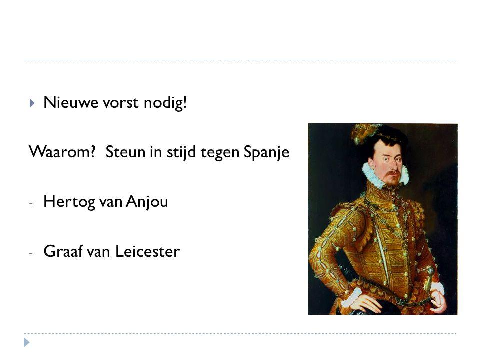  Nieuwe vorst nodig! Waarom? Steun in stijd tegen Spanje - Hertog van Anjou - Graaf van Leicester