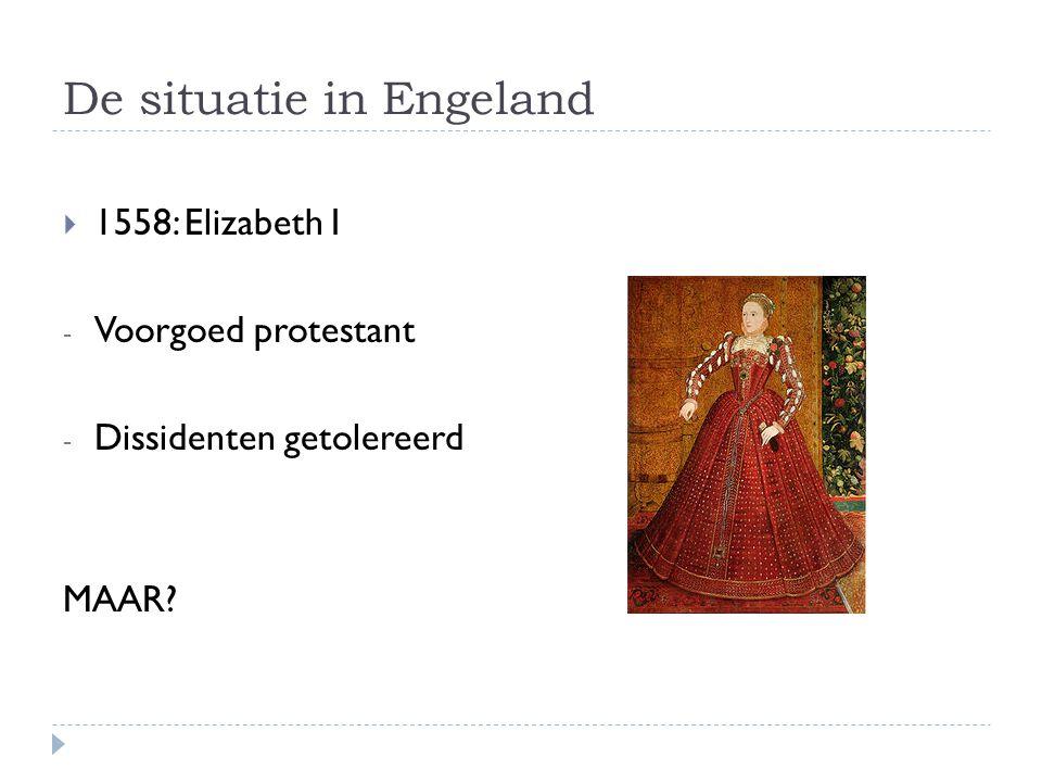 De situatie in Engeland  1558: Elizabeth I - Voorgoed protestant - Dissidenten getolereerd MAAR?