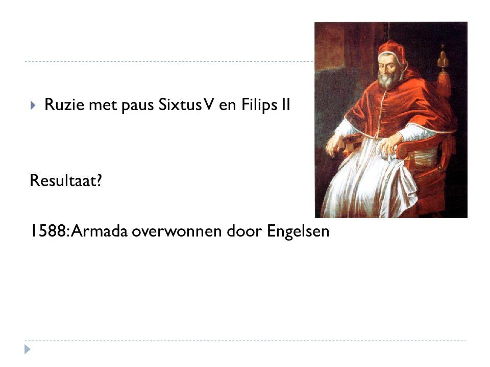  Ruzie met paus Sixtus V en Filips II Resultaat? 1588: Armada overwonnen door Engelsen