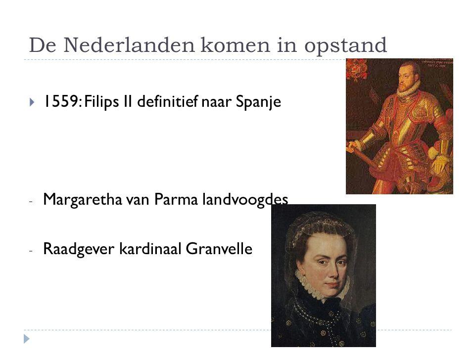 De Nederlanden komen in opstand  1559: Filips II definitief naar Spanje - Margaretha van Parma landvoogdes - Raadgever kardinaal Granvelle