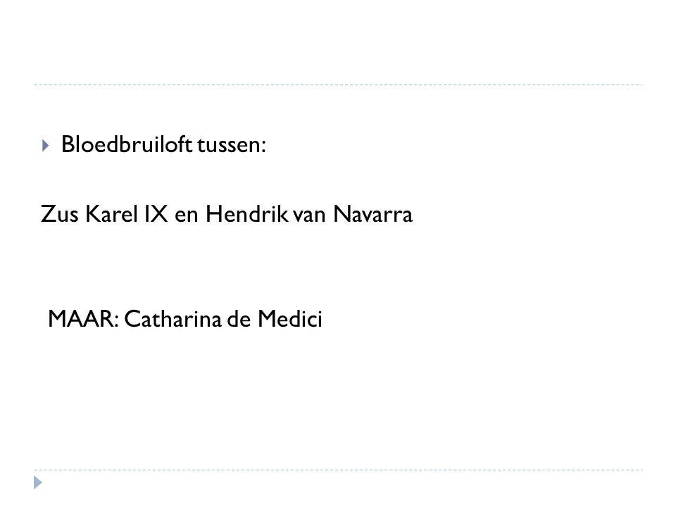  Bloedbruiloft tussen: Zus Karel IX en Hendrik van Navarra MAAR: Catharina de Medici