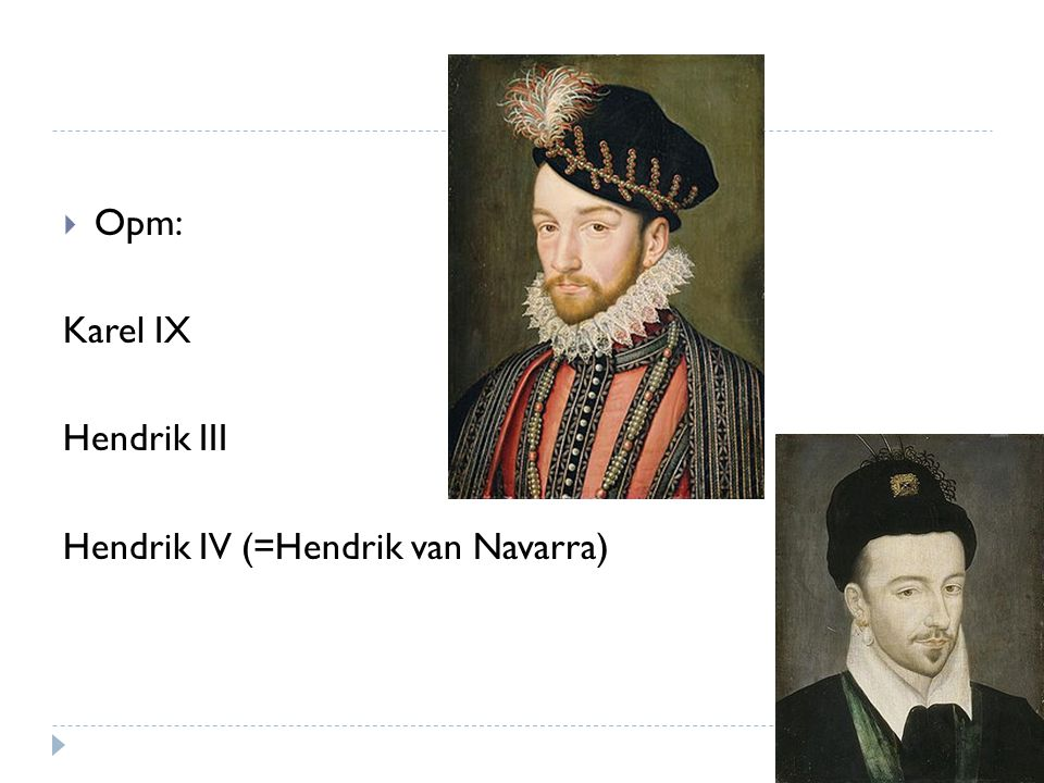  Opm: Karel IX Hendrik III Hendrik IV (=Hendrik van Navarra)