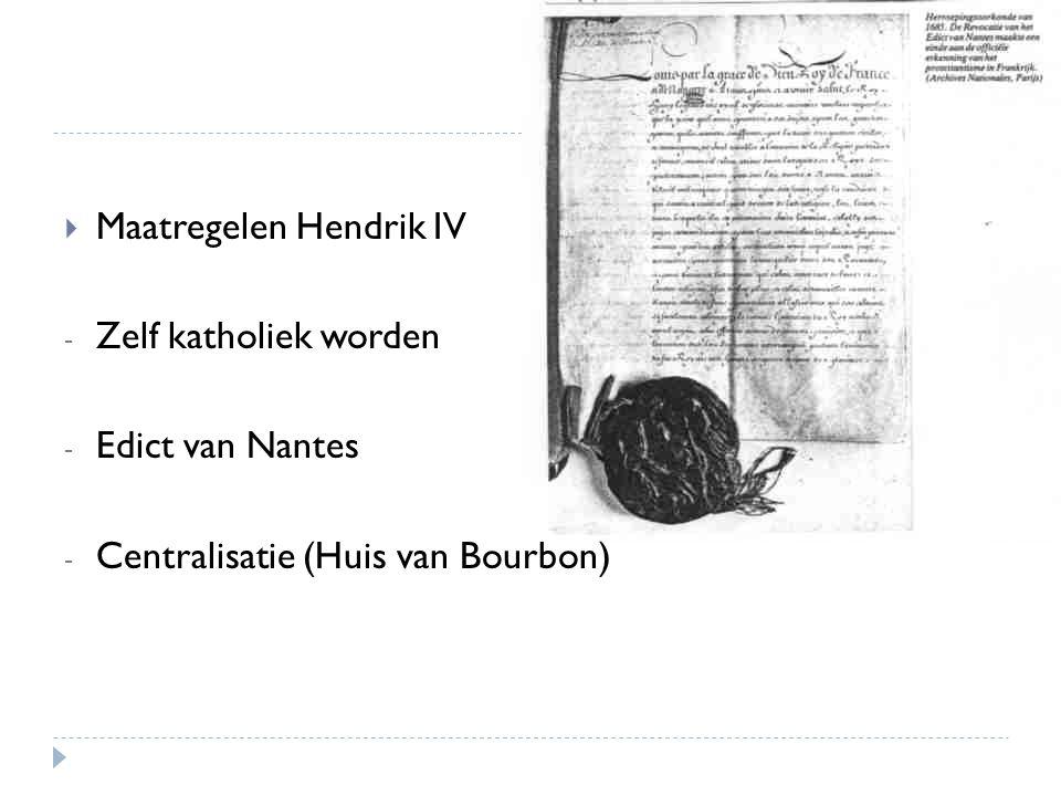  Maatregelen Hendrik IV - Zelf katholiek worden - Edict van Nantes - Centralisatie (Huis van Bourbon)