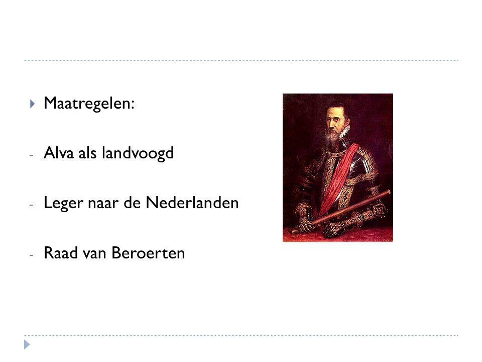  Maatregelen: - Alva als landvoogd - Leger naar de Nederlanden - Raad van Beroerten
