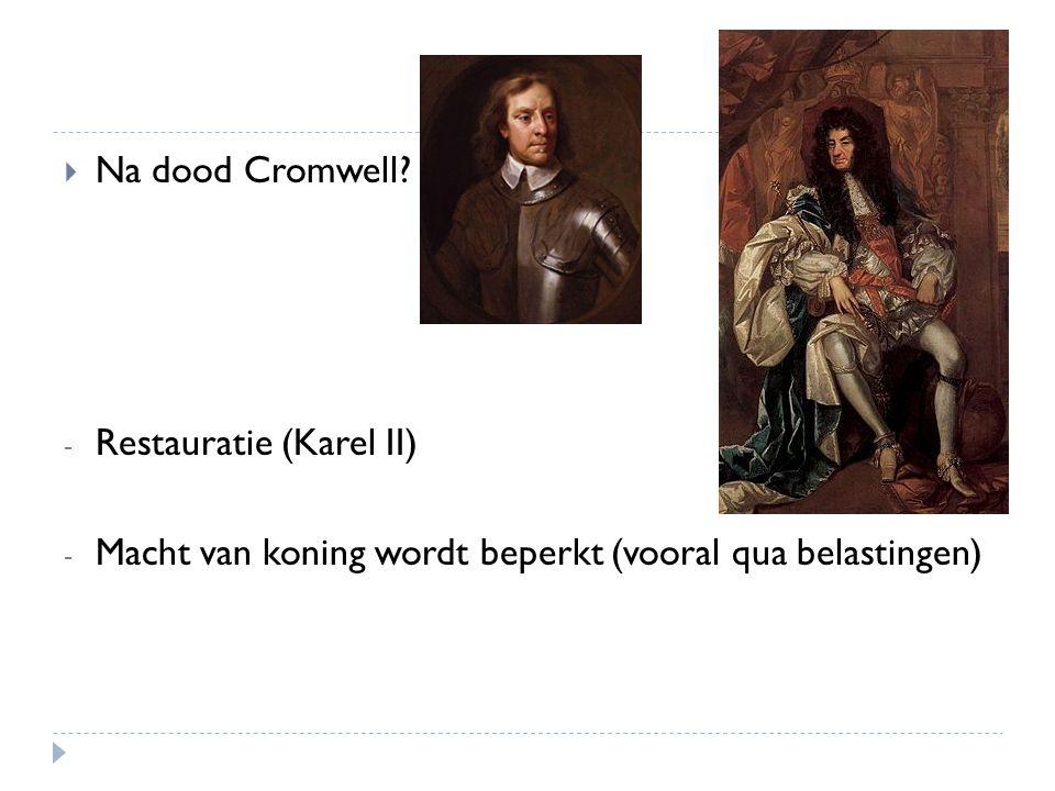  Na dood Cromwell? - Restauratie (Karel II) - Macht van koning wordt beperkt (vooral qua belastingen)