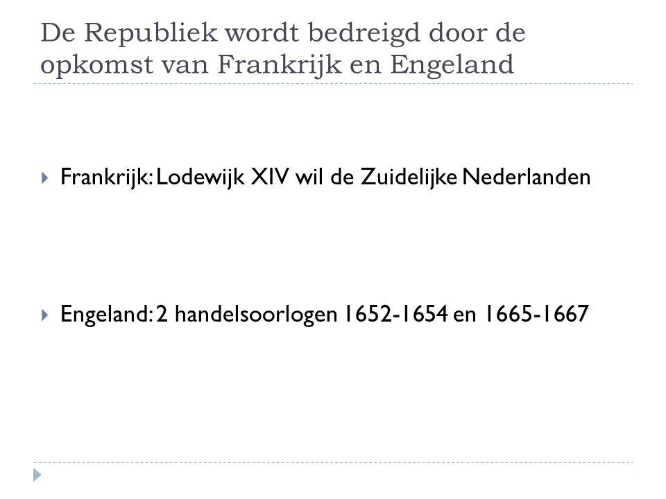 De Republiek wordt bedreigd door de opkomst van Frankrijk en Engeland  Frankrijk: Lodewijk XIV wil de Zuidelijke Nederlanden  Engeland: 2 handelsoor