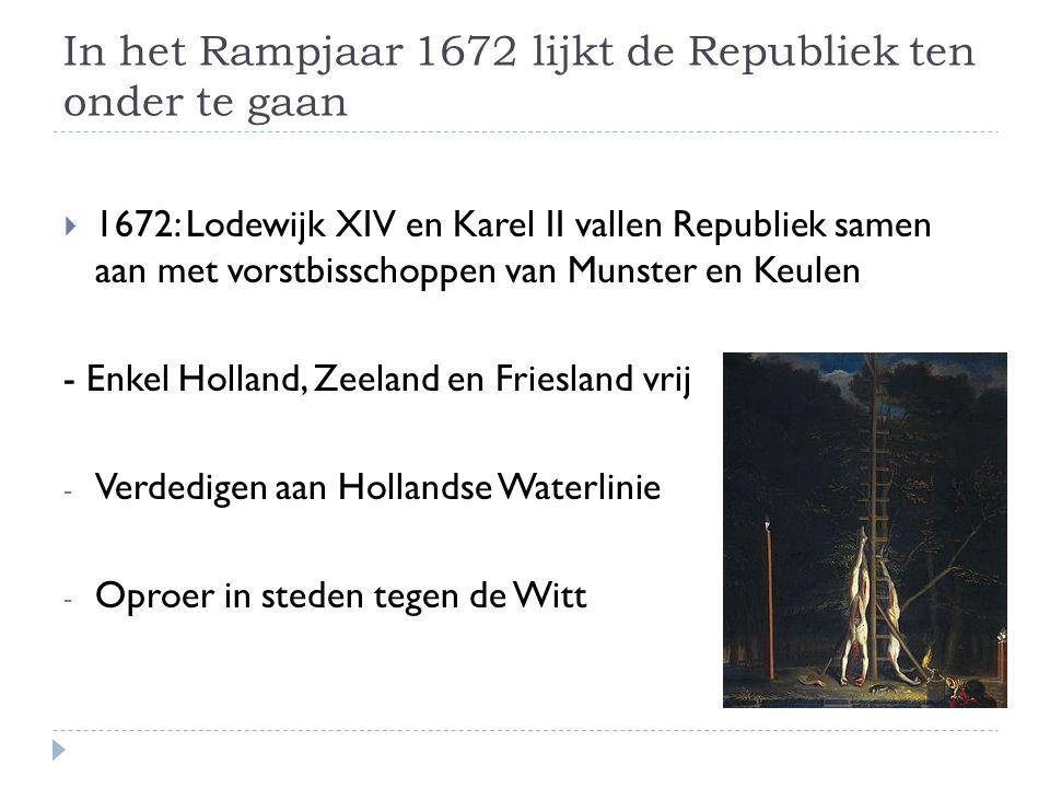 In het Rampjaar 1672 lijkt de Republiek ten onder te gaan  1672: Lodewijk XIV en Karel II vallen Republiek samen aan met vorstbisschoppen van Munster en Keulen - Enkel Holland, Zeeland en Friesland vrij - Verdedigen aan Hollandse Waterlinie - Oproer in steden tegen de Witt