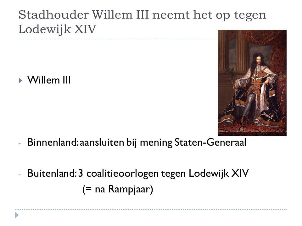 Stadhouder Willem III neemt het op tegen Lodewijk XIV  Willem III - Binnenland: aansluiten bij mening Staten-Generaal - Buitenland: 3 coalitieoorlogen tegen Lodewijk XIV (= na Rampjaar)