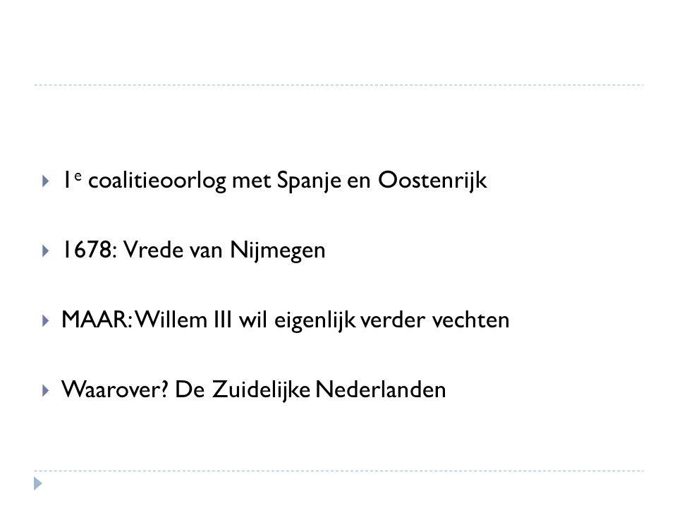  1 e coalitieoorlog met Spanje en Oostenrijk  1678: Vrede van Nijmegen  MAAR: Willem III wil eigenlijk verder vechten  Waarover? De Zuidelijke Ned