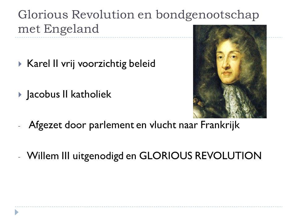 Glorious Revolution en bondgenootschap met Engeland  Karel II vrij voorzichtig beleid  Jacobus II katholiek - Afgezet door parlement en vlucht naar Frankrijk - Willem III uitgenodigd en GLORIOUS REVOLUTION